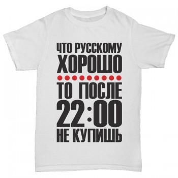 """Футболка """"Что русскому хорошо после 22 не купишь"""""""